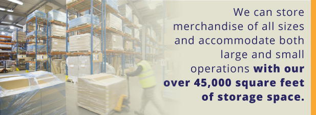 We can store merchandise of all sizes and accommodate both large and small operations with our over 45,000 square feet of storage space.