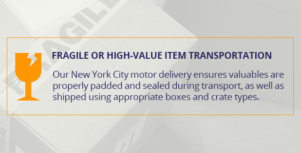 Fragile or high-value item transportation. Our New York City motor delivery ensures valuables are properly padded and sealed during transport, as well as shipped using appropriate boxes and crate types.
