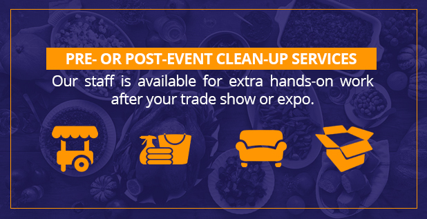 Pre- or post-event clean up services. Our staff is available for extra hands-on work after your trade show or expo.